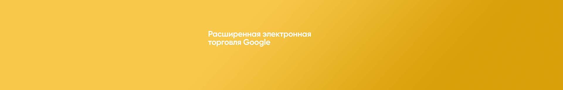 Расширенная электронная торговля Google