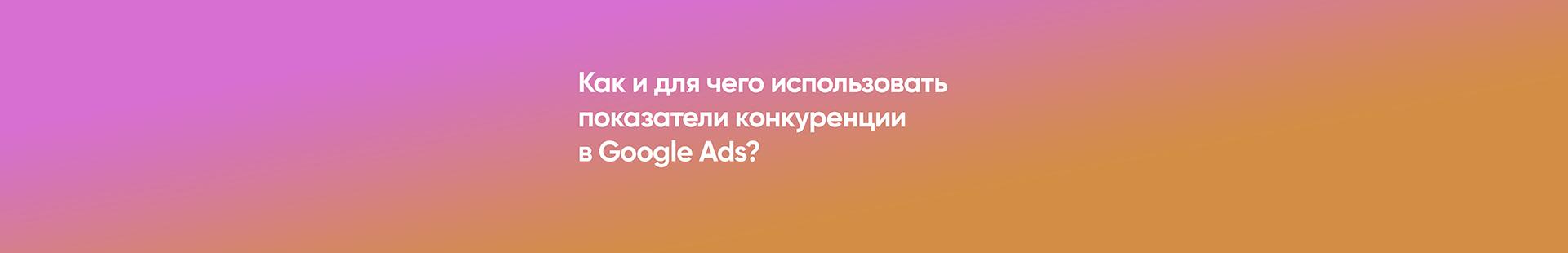 Как и для чего использовать показатели конкуренции в Google Ads?